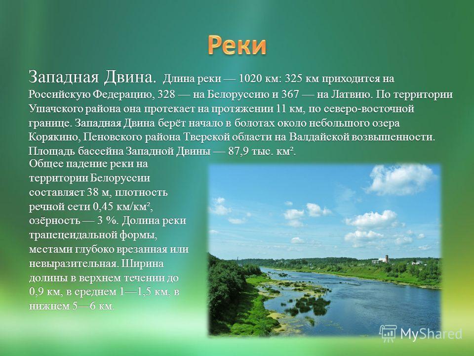 Западная Двина. Длина реки 1020 км: 325 км приходится на Российскую Федерацию, 328 на Белоруссию и 367 на Латвию. По территории Ушачского района она протекает на протяжении 11 км, по северо-восточной границе. Западная Двина берёт начало в болотах око