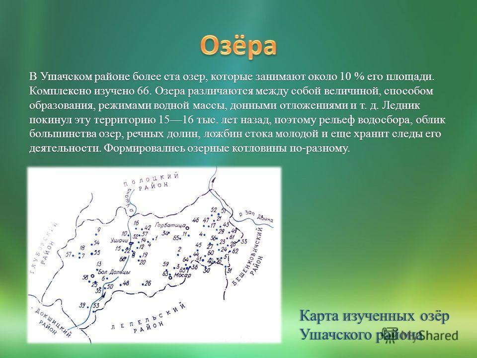 В Ушачском районе более ста озер, которые занимают около 10 % его площади. Комплексно изучено 66. Озера различаются между собой величиной, способом образования, режимами водной массы, донными отложениями и т. д. Ледник покинул эту территорию 1516 тыс