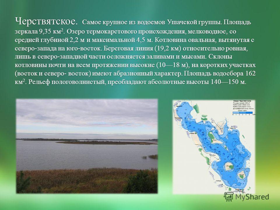 Черствятское. Самое крупное из водоемов Ушачской группы. Площадь зеркала 9,35 км 2. Озеро термокарстового происхождения, мелководное, со средней глубиной 2,2 м и максимальной 4,5 м. Котловина овальная, вытянутая с северо-запада на юго-восток. Берегов