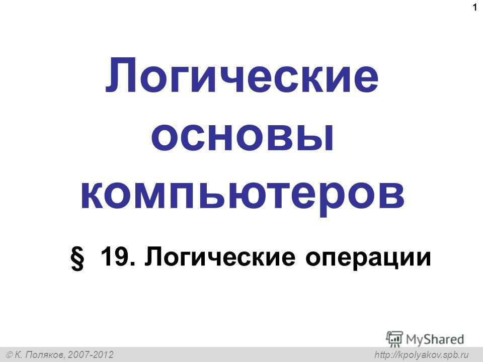 К. Поляков, 2007-2012 http://kpolyakov.spb.ru 1 Логические основы компьютеров § 19. Логические операции