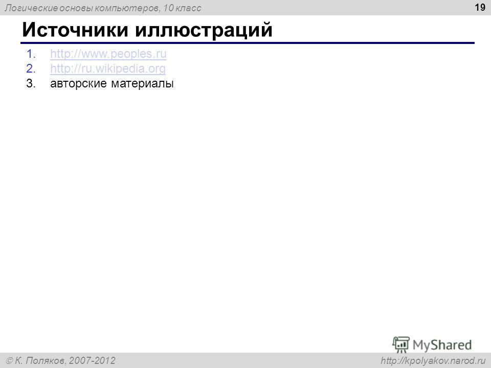 Логические основы компьютеров, 10 класс К. Поляков, 2007-2012 http://kpolyakov.narod.ru Источники иллюстраций 19 1.http://www.peoples.ruhttp://www.peoples.ru 2.http://ru.wikipedia.orghttp://ru.wikipedia.org 3.авторские материалы