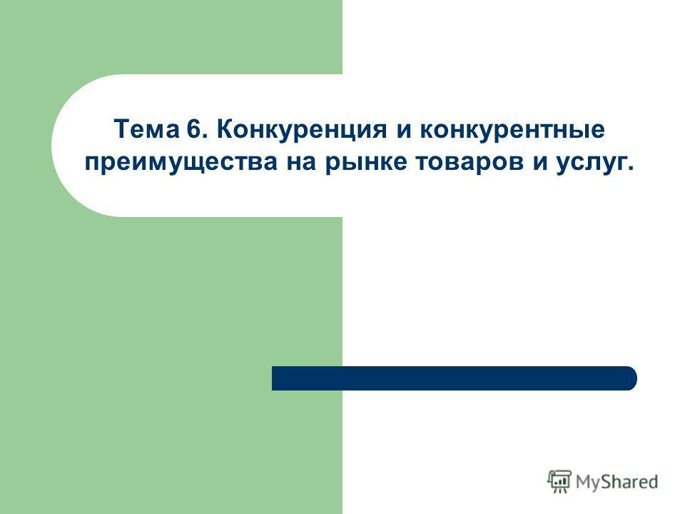 Тема 6. Конкуренция и конкурентные преимущества на рынке товаров и услуг.