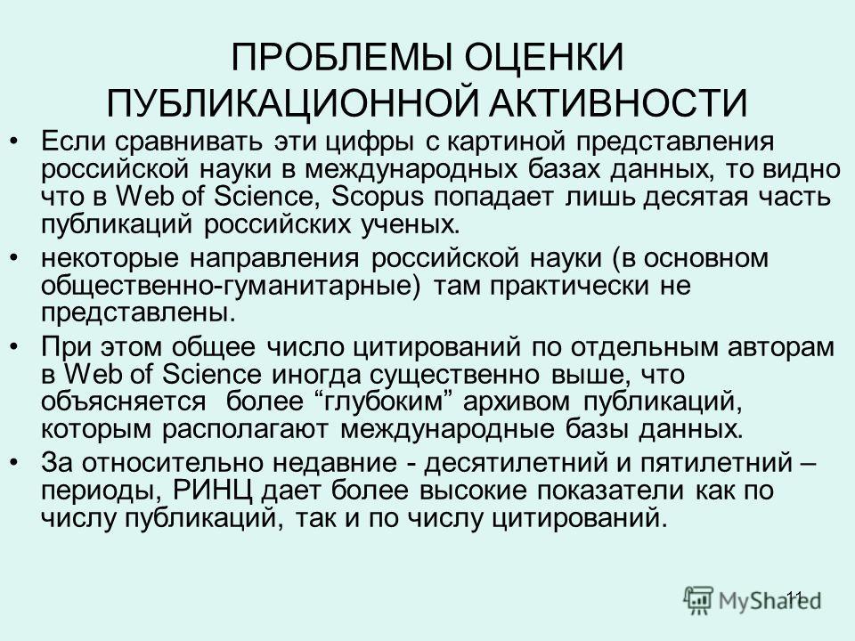 11 ПРОБЛЕМЫ ОЦЕНКИ ПУБЛИКАЦИОННОЙ АКТИВНОСТИ Если сравнивать эти цифры с картиной представления российской науки в международных базах данных, то видно что в Web of Science, Scopus попадает лишь десятая часть публикаций российских ученых. некоторые н