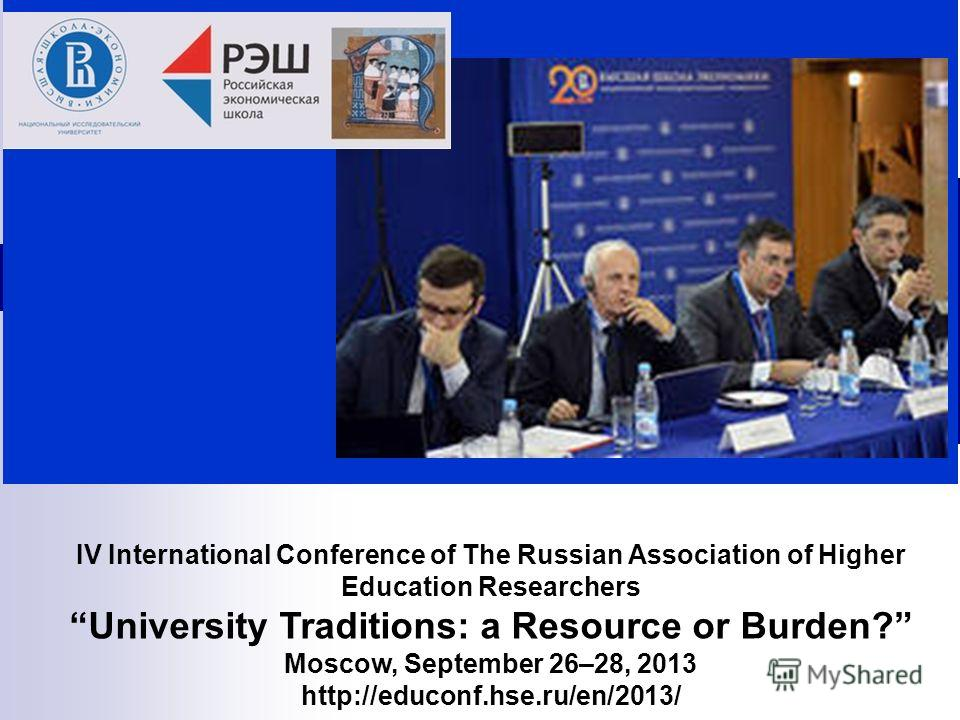 IV International Conference of The Russian Association of Higher Education Researchers University Traditions: a Resource or Burden? Moscow, September 26–28, 2013 http://educonf.hse.ru/en/2013/