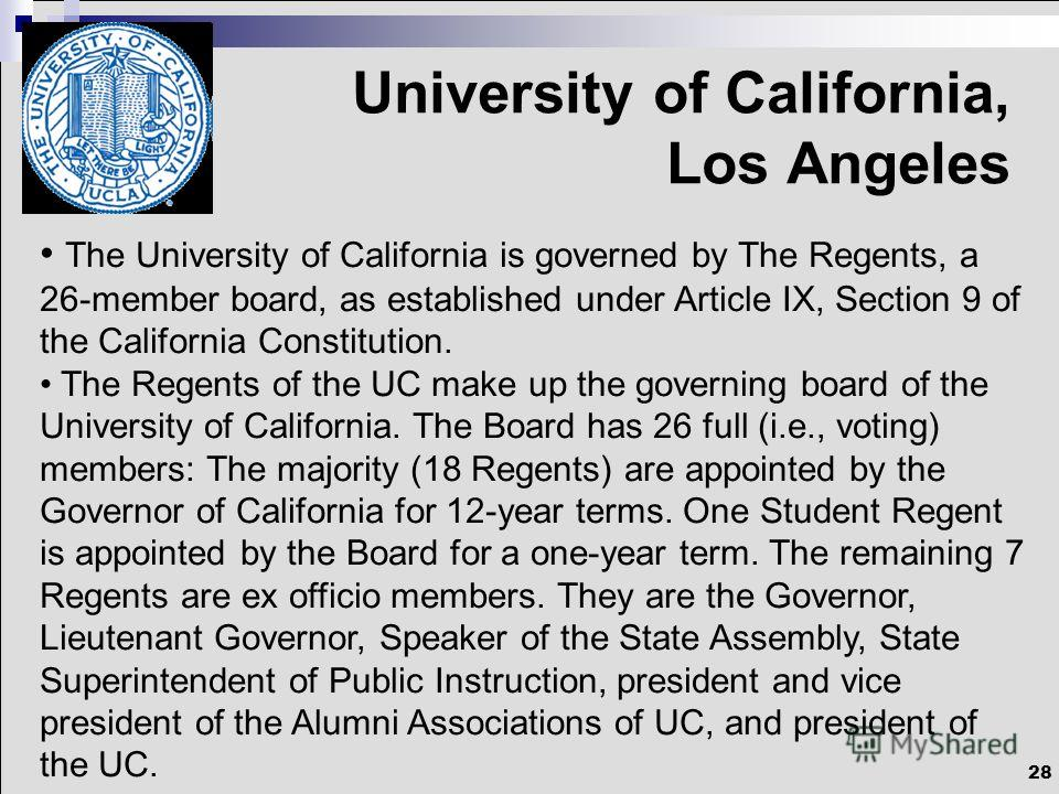 28 University of California, Los Angeles The University of California is governed by The Regents, a 26-member board, as established under Article IX, Section 9 of the California Constitution. The Regents of the UC make up the governing board of the U