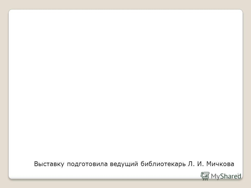 9 Выставку подготовила ведущий библиотекарь Л. И. Мичкова