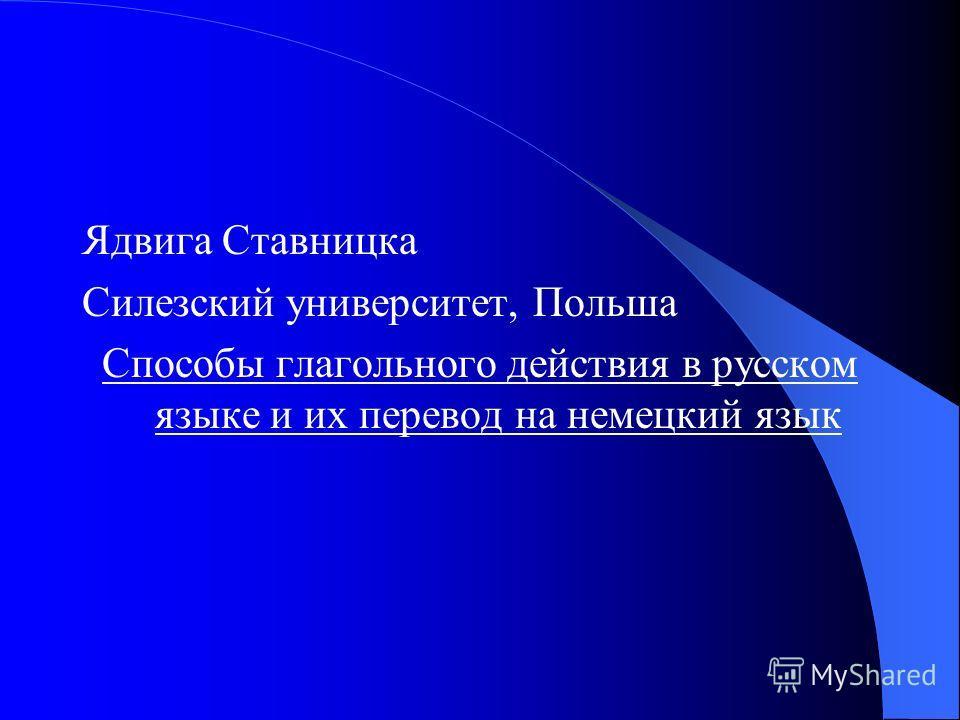 Ядвига Ставницка Силезский университет, Польша Способы глагольного действия в русском языке и их перевод на немецкий язык