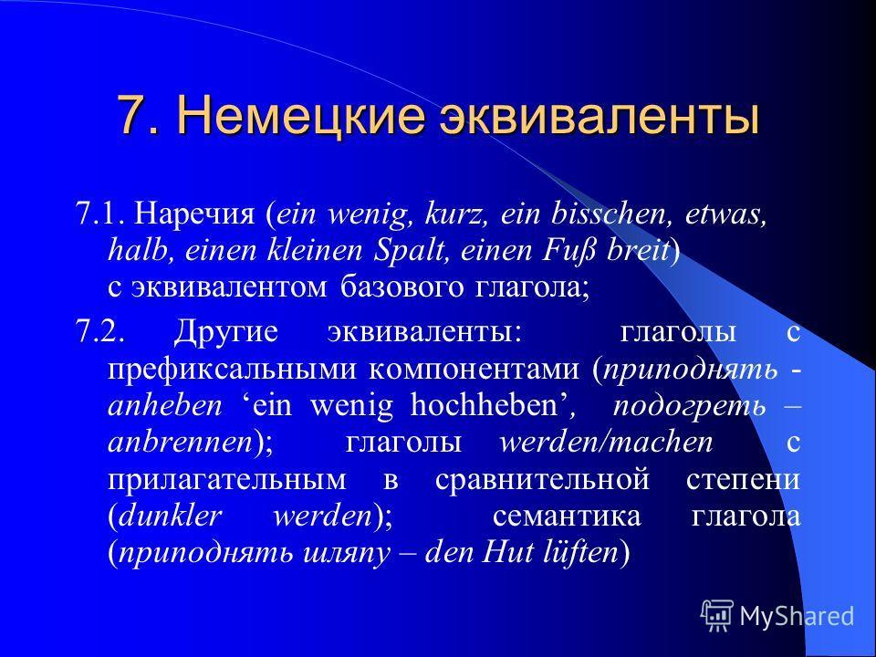 7. Немецкие эквиваленты 7.1. Наречия (ein wenig, kurz, ein bisschen, etwas, halb, einen kleinen Spalt, einen Fuß breit) с эквивалентом базового глагола; 7.2. Другие эквиваленты: глаголы с префиксальными компонентами (приподнять - anheben ein wenig ho