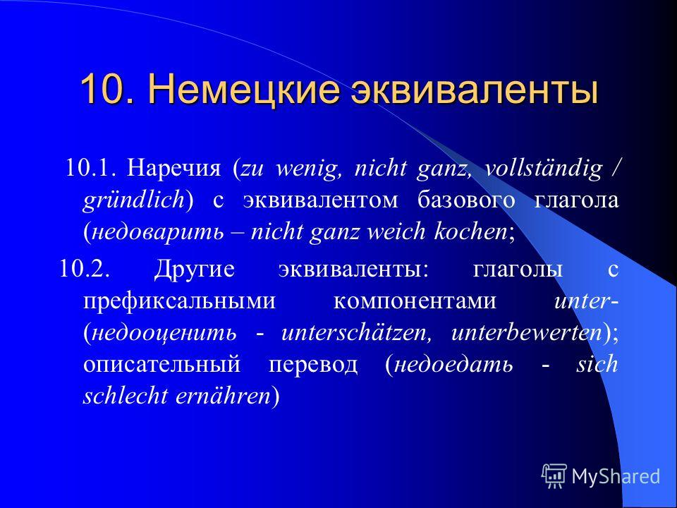10. Немецкие эквиваленты 10.1. Наречия (zu wenig, nicht ganz, vollständig / gründlich) с эквивалентом базового глагола (недоварить – nicht ganz weich kochen; 10.2. Другие эквиваленты: глаголы с префиксальными компонентами unter- (недооценить - unters