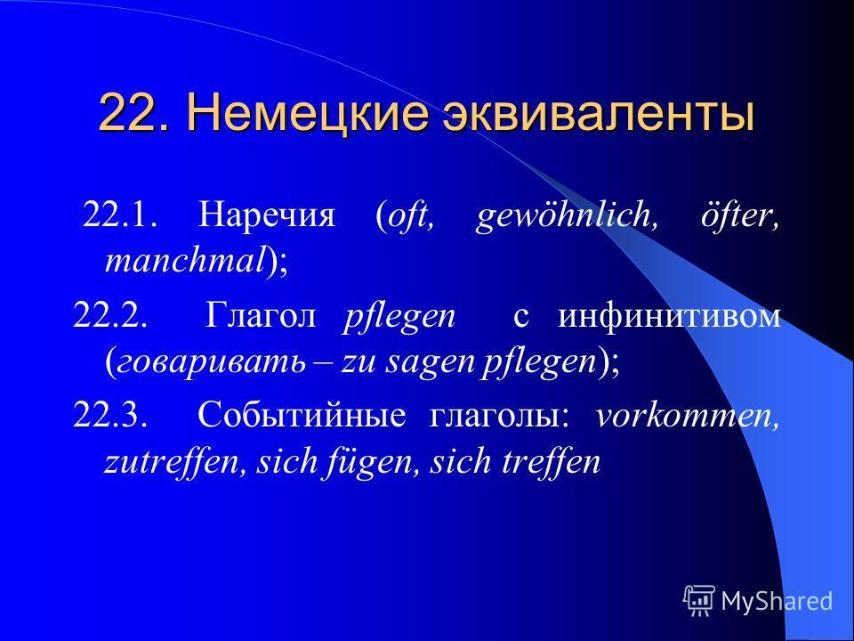 22. Немецкие эквиваленты 22.1. Наречия (oft, gewöhnlich, öfter, manchmal); 22.2. Глагол pflegen с инфинитивом (говаривать – zu sagen pflegen); 22.3. Событийные глаголы: vorkommen, zutreffen, sich fügen, sich treffen
