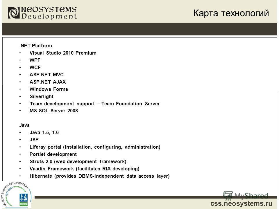 css.neosystems.ru Карта технологий.NET Platform Visual Studio 2010 Premium WPF WCF ASP.NET MVC ASP.NET AJAX Windows Forms Silverlight Team development support – Team Foundation Server MS SQL Server 2008 Java Java 1.5, 1.6 JSP Liferay portal (installa
