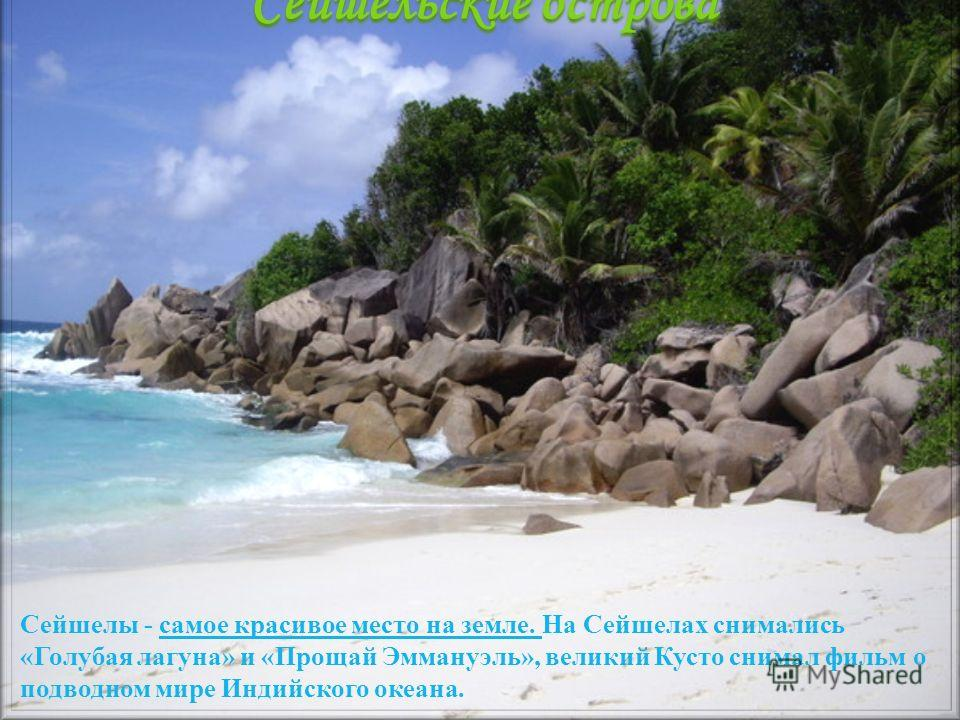 Сейшелы - самое красивое место на земле. На Сейшелах снимались «Голубая лагуна» и «Прощай Эммануэль», великий Кусто снимал фильм о подводном мире Индийского океана. Сейшельские острова