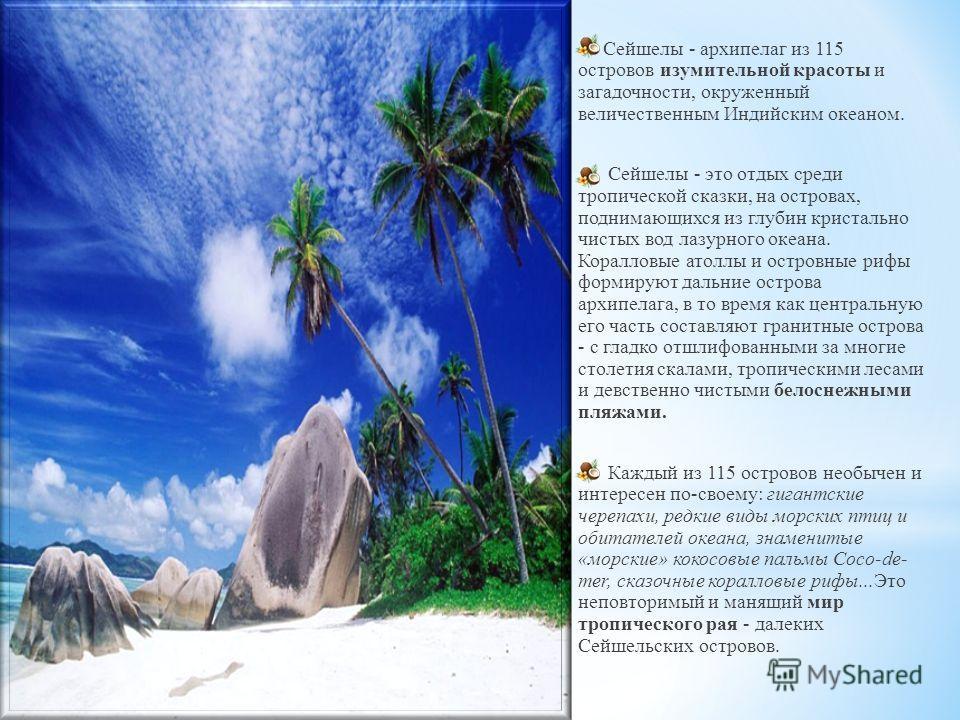 Сейшелы - архипелаг из 115 островов изумительной красоты и загадочности, окруженный величественным Индийским океаном. Сейшелы - это отдых среди тропической сказки, на островах, поднимающихся из глубин кристально чистых вод лазурного океана. Коралловы