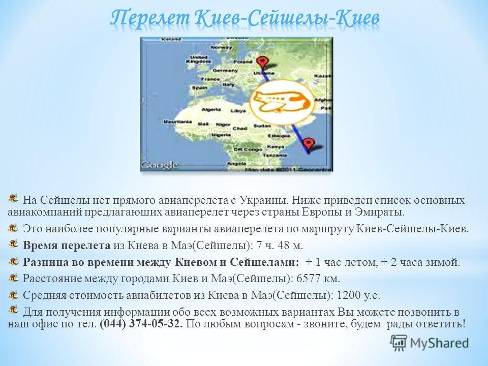 На Сейшелы нет прямого авиаперелета с Украины. Ниже приведен список основных авиакомпаний предлагающих авиаперелет через страны Европы и Эмираты. Это наиболее популярные варианты авиаперелета по маршруту Киев-Сейшелы-Киев. Время перелета из Киева в М