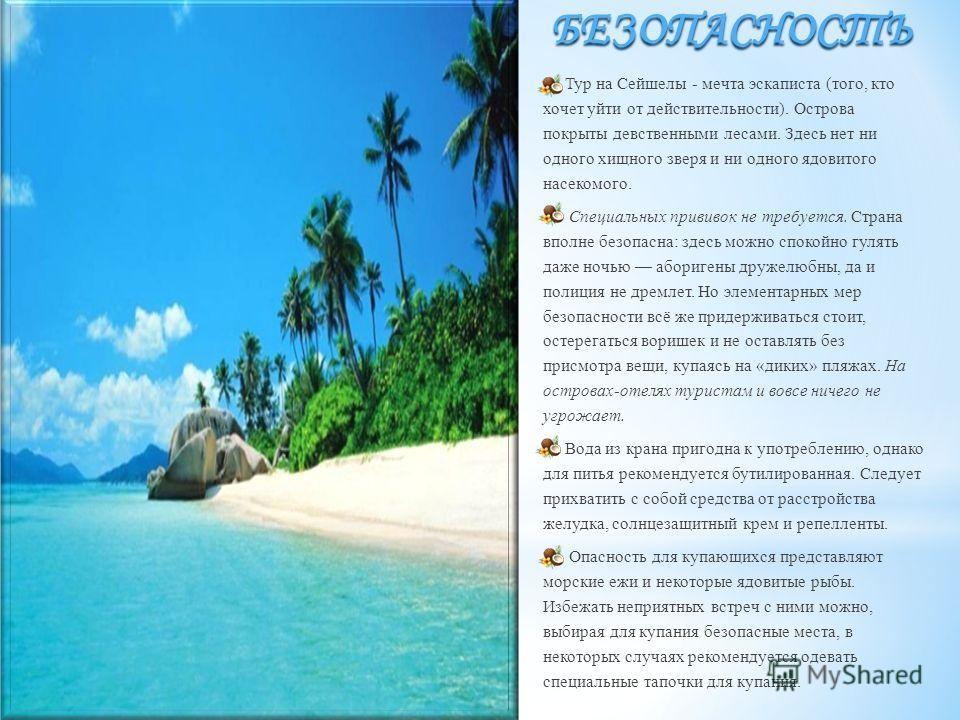 БЕЗОПАСНОСТЬ Тур на Сейшелы - мечта эскаписта (того, кто хочет уйти от действительности). Острова покрыты девственными лесами. Здесь нет ни одного хищного зверя и ни одного ядовитого насекомого. Специальных прививок не требуется. Страна вполне безопа