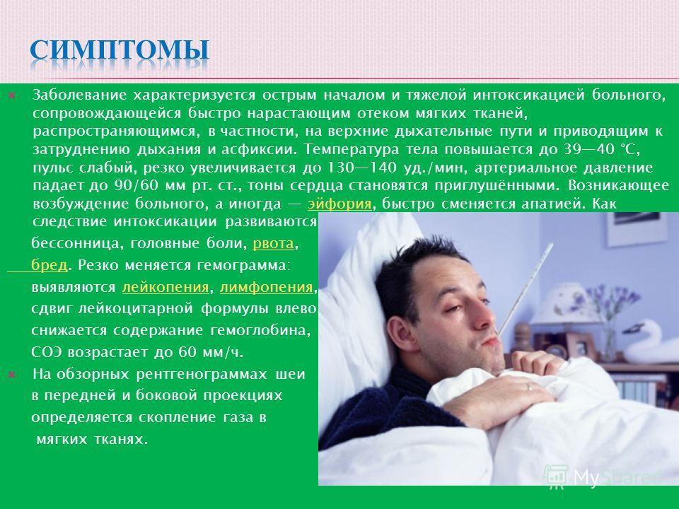 Заболевание характеризуется острым началом и тяжелой интоксикацией больного, сопровождающейся быстро нарастающим отеком мягких тканей, распространяющимся, в частности, на верхние дыхательные пути и приводящим к затруднению дыхания и асфиксии. Темпера