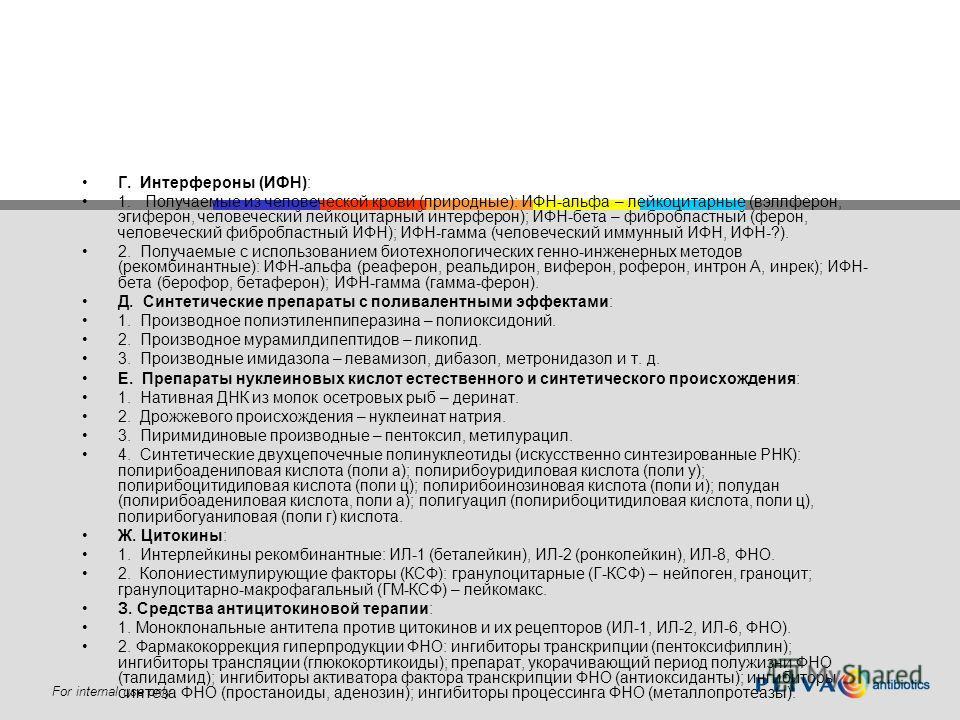 For internal use only Г. Интерфероны (ИФН): 1. Получаемые из человеческой крови (природные): ИФН-альфа – лейкоцитарные (вэллферон, эгиферон, человеческий лейкоцитарный интерферон); ИФН-бета – фибробластный (ферон, человеческий фибробластный ИФН); ИФН