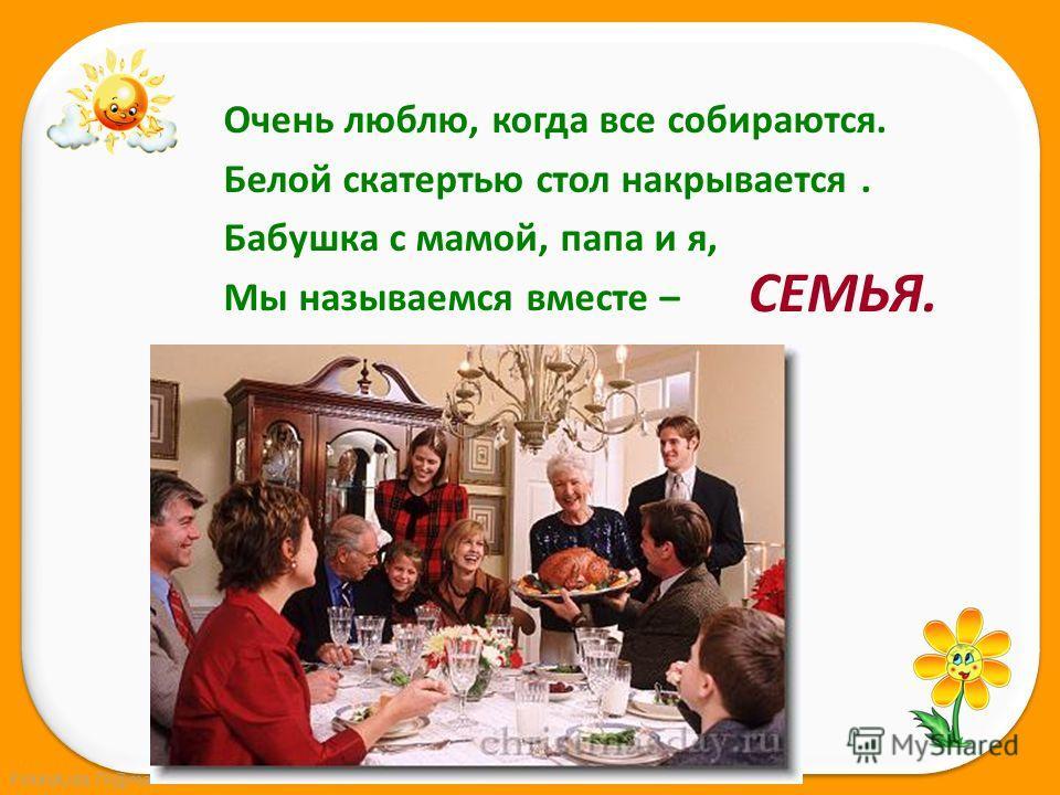 FokinaLida.75@mail.ru Очень люблю, когда все собираются. Белой скатертью стол накрывается. Бабушка с мамой, папа и я, Мы называемся вместе – СЕМЬЯ.