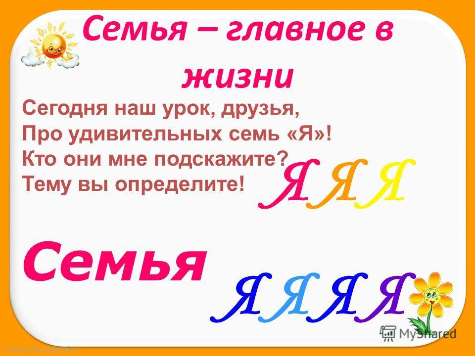 FokinaLida.75@mail.ru Сегодня наш урок, друзья, Про удивительных семь «Я»! Кто они мне подскажите? Тему вы определите! Семья Я Я ЯЯ Я Я ЯЯ Я ЯЯ Я Я Я Семья – главное в жизни