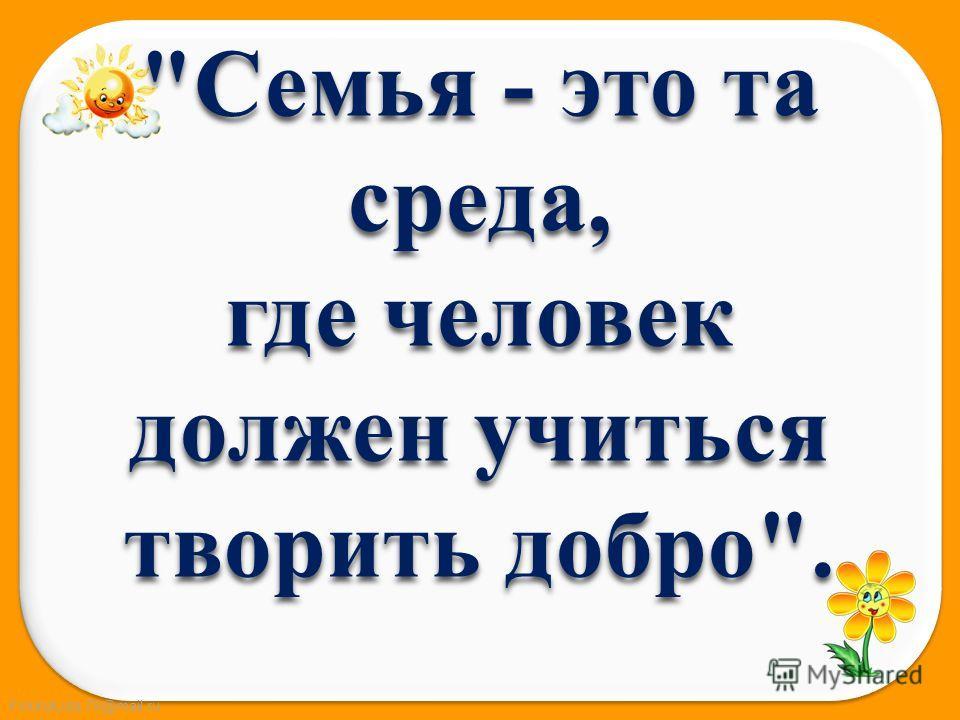 FokinaLida.75@mail.ru Семья - это та среда, где человек должен учиться творить добро.