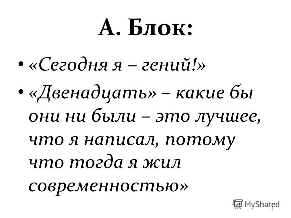 А. Блок: «Сегодня я – гений!» «Двенадцать» – какие бы они ни были – это лучшее, что я написал, потому что тогда я жил современностью» 4