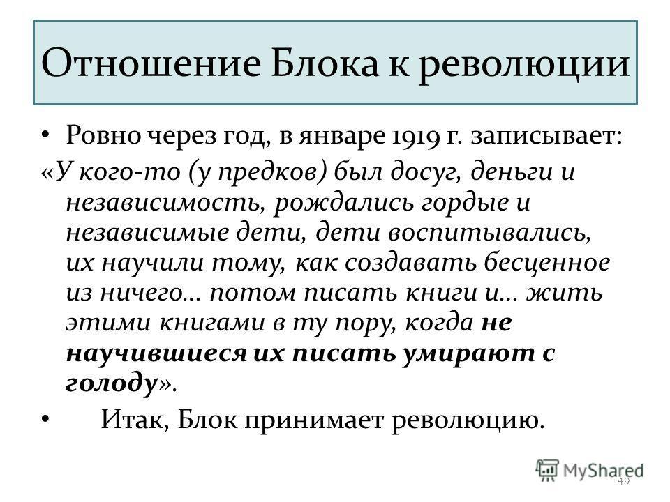 Отношение Блока к революции Ровно через год, в январе 1919 г. записывает: «У кого-то (у предков) был досуг, деньги и независимость, рождались гордые и независимые дети, дети воспитывались, их научили тому, как создавать бесценное из ничего… потом пис