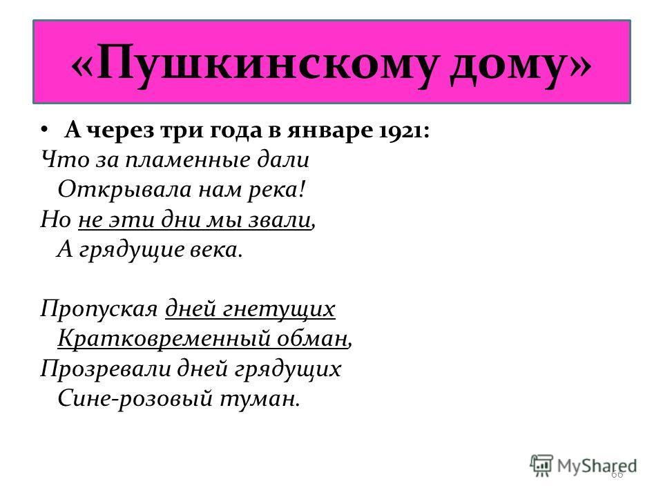 «Пушкинскому дому» А через три года в январе 1921: Что за пламенные дали Открывала нам река! Но не эти дни мы звали, А грядущие века. Пропуская дней гнетущих Кратковременный обман, Прозревали дней грядущих Сине-розовый туман. 66