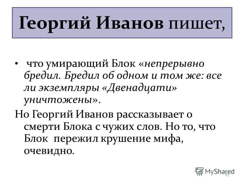 Георгий Иванов пишет, что умирающий Блок «непрерывно бредил. Бредил об одном и том же: все ли экземпляры «Двенадцати» уничтожены». Но Георгий Иванов рассказывает о смерти Блока с чужих слов. Но то, что Блок пережил крушение мифа, очевидно. 67