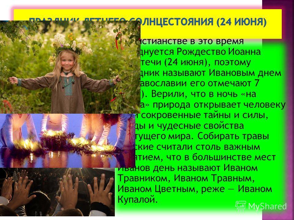 В христианстве в это время празднуется Рождество Иоанна Предтечи (24 июня), поэтому праздник называют Ивановым днем (в православии его отмечают 7 июля). Верили, что в ночь «на Ивана» природа открывает человеку свои сокровенные тайны и силы, клады и ч