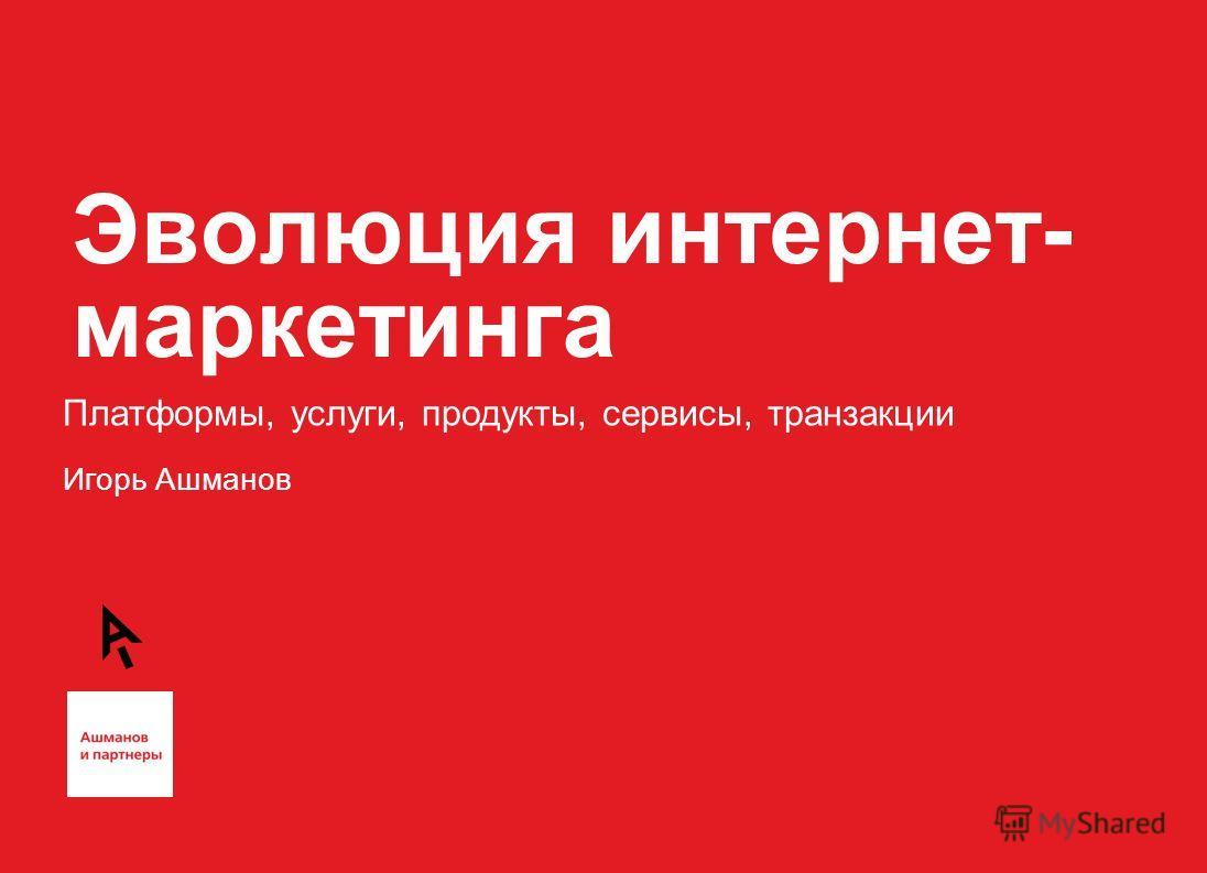 Эволюция интернет- маркетинга Платформы, услуги, продукты, сервисы, транзакции Игорь Ашманов
