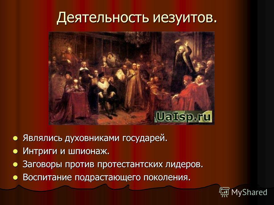 Деятельность иезуитов. Являлись духовниками государей. Являлись духовниками государей. Интриги и шпионаж. Интриги и шпионаж. Заговоры против протестантских лидеров. Заговоры против протестантских лидеров. Воспитание подрастающего поколения. Воспитани