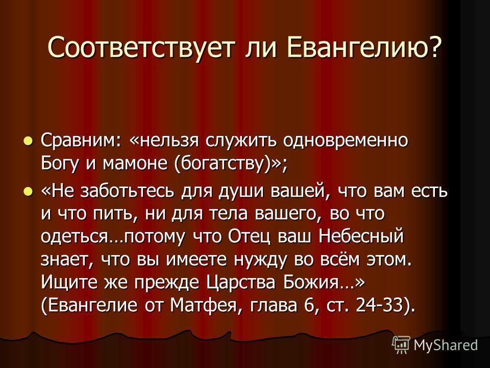 Соответствует ли Евангелию? Сравним: «нельзя служить одновременно Богу и мамоне (богатству)»; Сравним: «нельзя служить одновременно Богу и мамоне (богатству)»; «Не заботьтесь для души вашей, что вам есть и что пить, ни для тела вашего, во что одеться