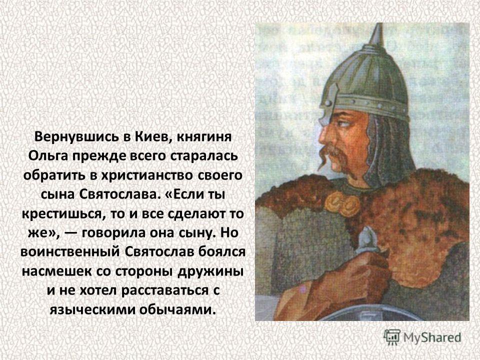 Вернувшись в Киев, княгиня Ольга прежде всего старалась обратить в христианство своего сына Святослава. «Если ты крестишься, то и все сделают то же», говорила она сыну. Но воинственный Святослав боялся насмешек со стороны дружины и не хотел расстават