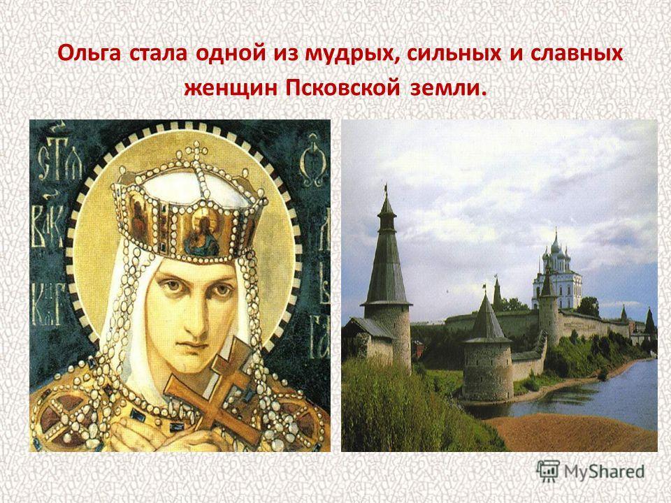 Ольга стала одной из мудрых, сильных и славных женщин Псковской земли.