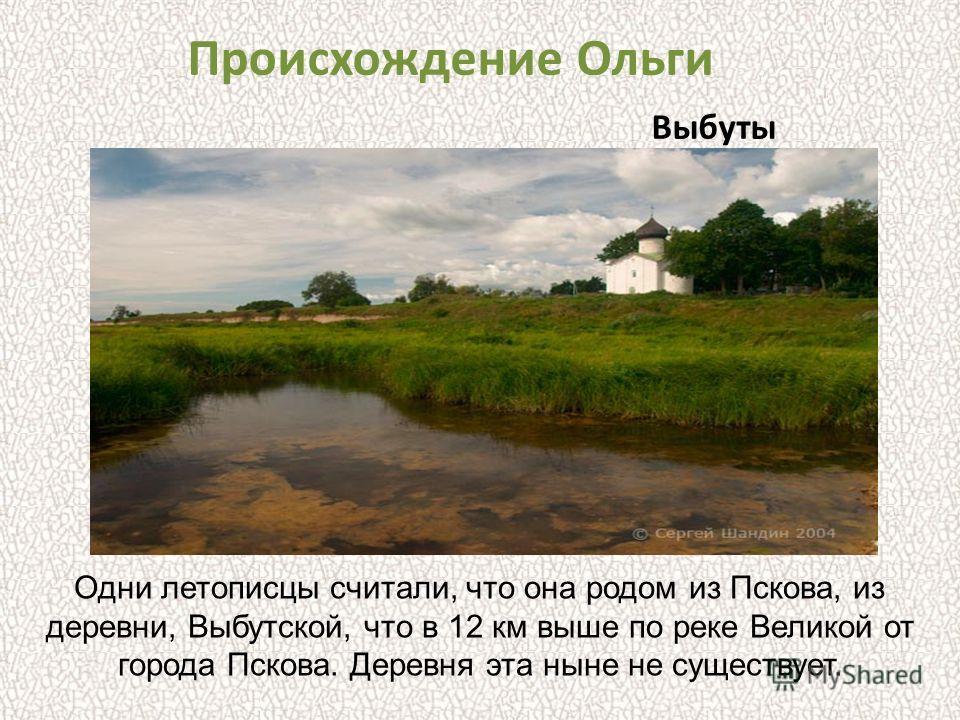 Одни летописцы считали, что она родом из Пскова, из деревни, Выбутской, что в 12 км выше по реке Великой от города Пскова. Деревня эта ныне не существует. Происхождение Ольги Выбуты