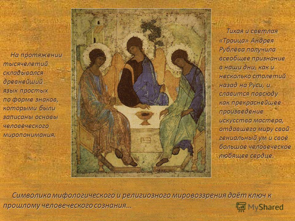Тихая и светлая Тихая и светлая «Троица» Андрея Рублёва получила всеобщее признание в наши дни, как и несколько cтолетий назад на Руси, и славится повсюду как прекраснейшее произведение искусства мастера, отдавшего миру свой гениальный ум и своё боль