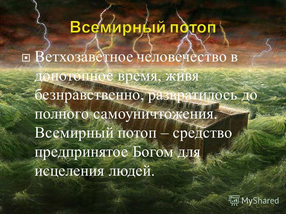 Ветхозаветное человечество в допотопное время, живя безнравственно, развратилось до полного самоуничтожения. Всемирный потоп – средство предпринятое Богом для исцеления людей.