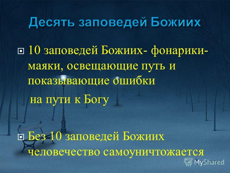 10 заповедей Божиих - фонарики - маяки, освещающие путь и показывающие ошибки на пути к Богу Без 10 заповедей Божиих человечество самоуничтожается