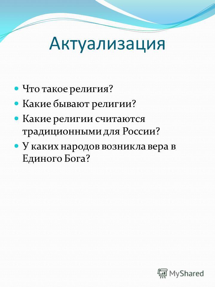 Актуализация Что такое религия? Какие бывают религии? Какие религии считаются традиционными для России? У каких народов возникла вера в Единого Бога?