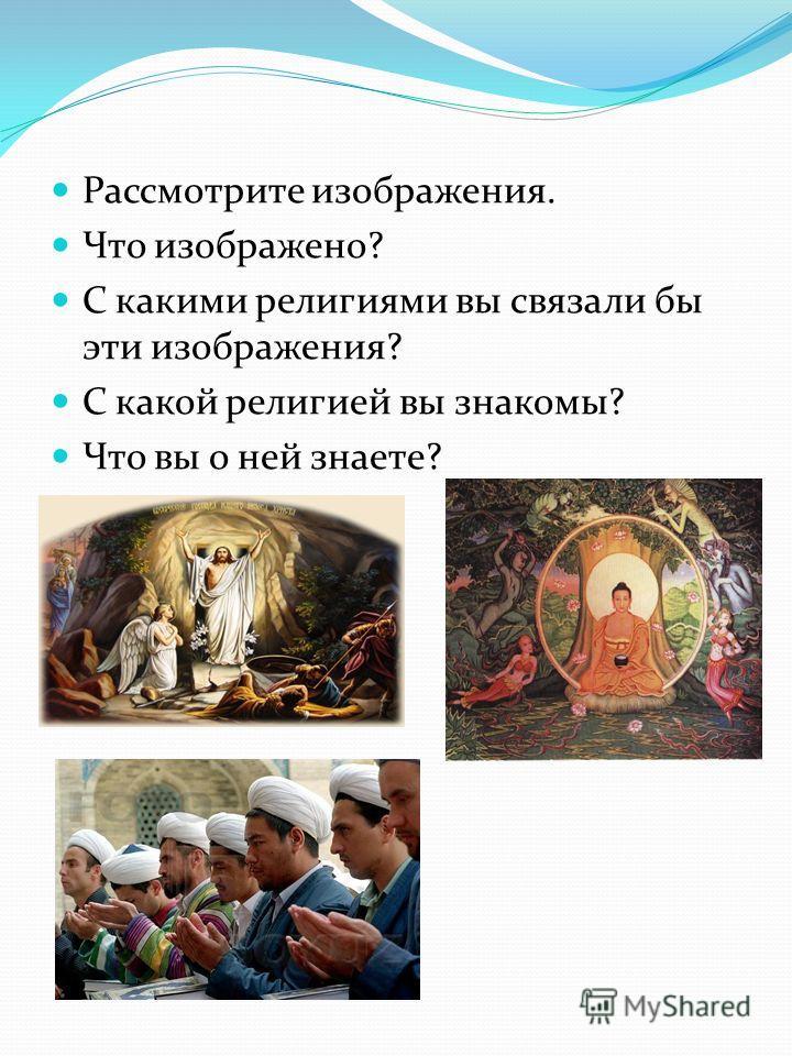 Рассмотрите изображения. Что изображено? С какими религиями вы связали бы эти изображения? С какой религией вы знакомы? Что вы о ней знаете?