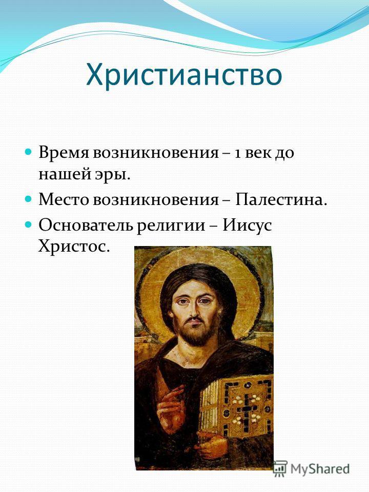 Христианство Время возникновения – 1 век до нашей эры. Место возникновения – Палестина. Основатель религии – Иисус Христос.