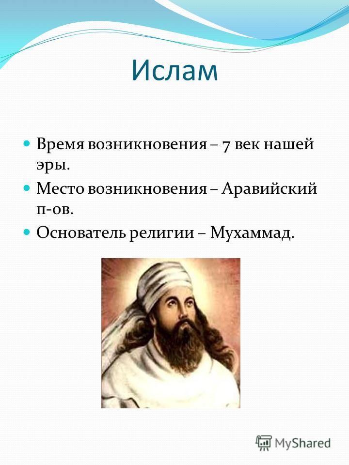 Ислам Время возникновения – 7 век нашей эры. Место возникновения – Аравийский п-ов. Основатель религии – Мухаммад.