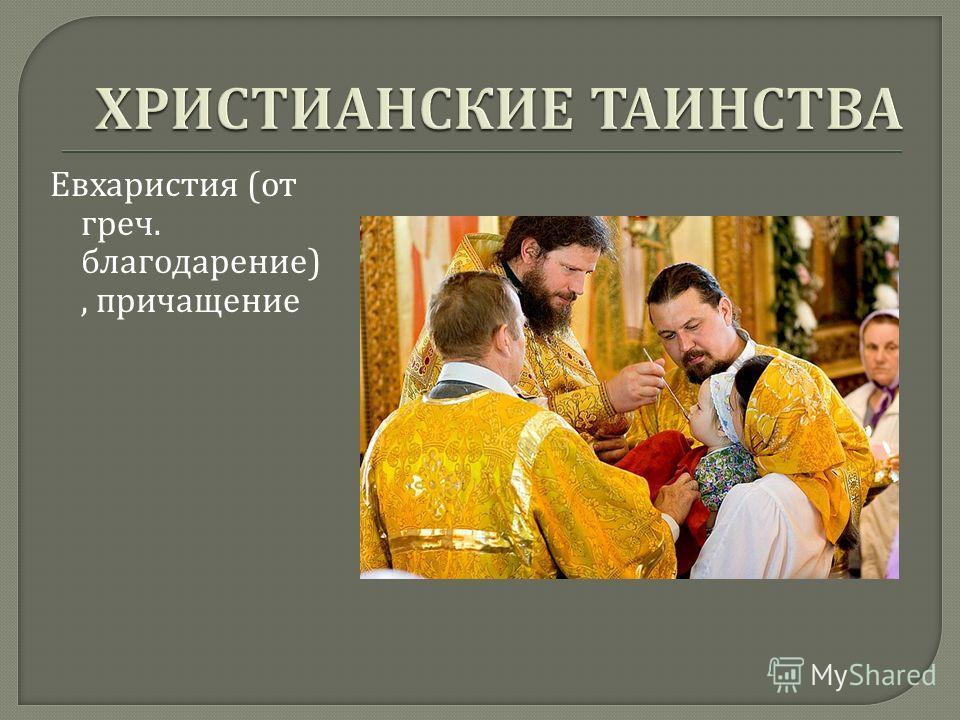 Евхаристия ( от греч. благодарение ), причащение