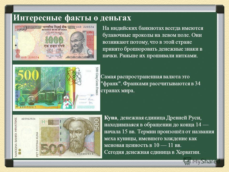 Интересные факты о деньгах На индийских банкнотах всегда имеются булавочные проколы на левом поле. Они возникают потому, что в этой стране принято брошюровать денежные знаки в пачки. Раньше их прошивали нитками. Самая распространенная валюта это