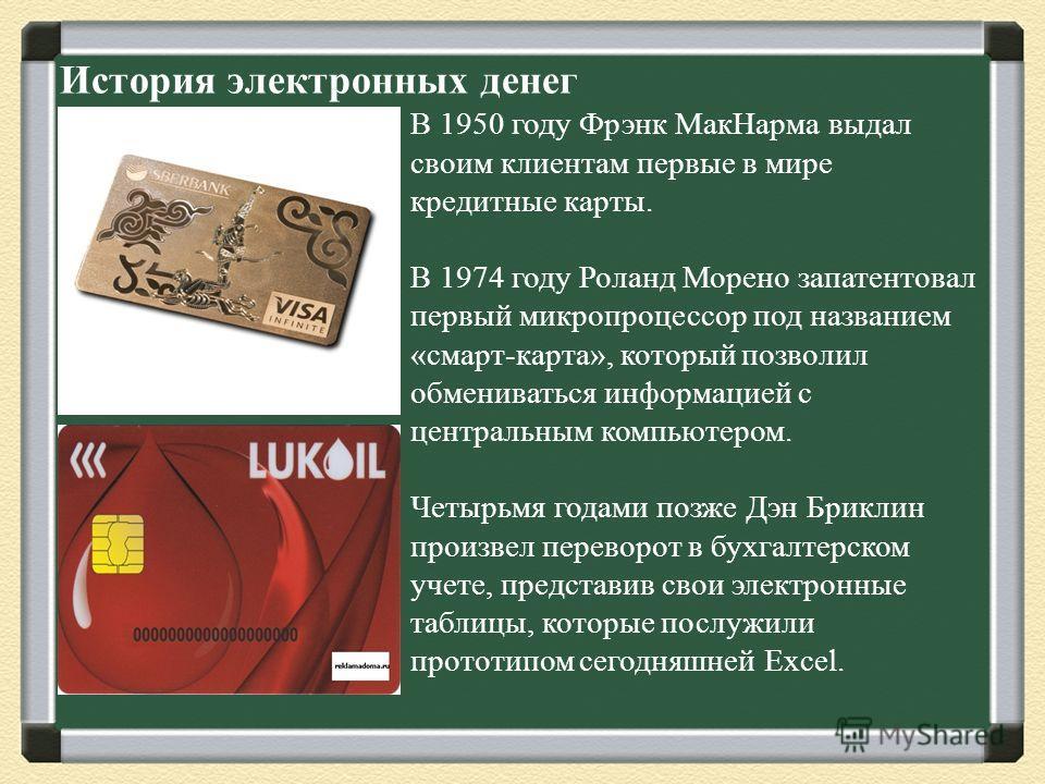 История электронных денег В 1950 году Фрэнк МакНарма выдал своим клиентам первые в мире кредитные карты. В 1974 году Роланд Морено запатентовал первый микропроцессор под названием «смарт-карта», который позволил обмениваться информацией с центральным