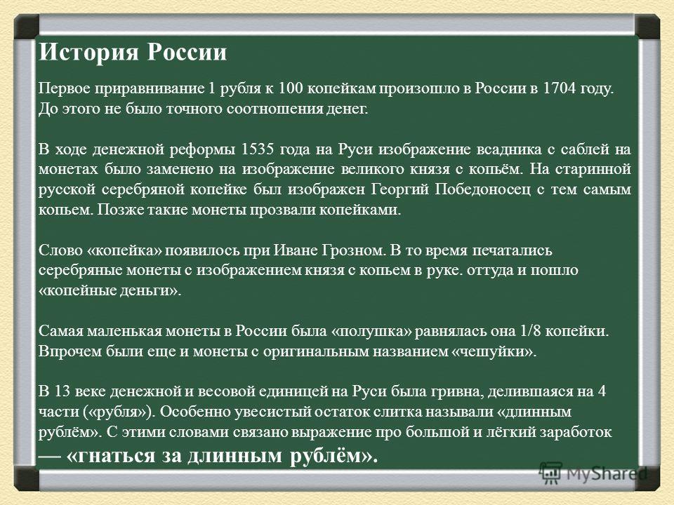 История России Первое приравнивание 1 рубля к 100 копейкам произошло в России в 1704 году. До этого не было точного соотношения денег. В ходе денежной реформы 1535 года на Руси изображение всадника с саблей на монетах было заменено на изображение вел