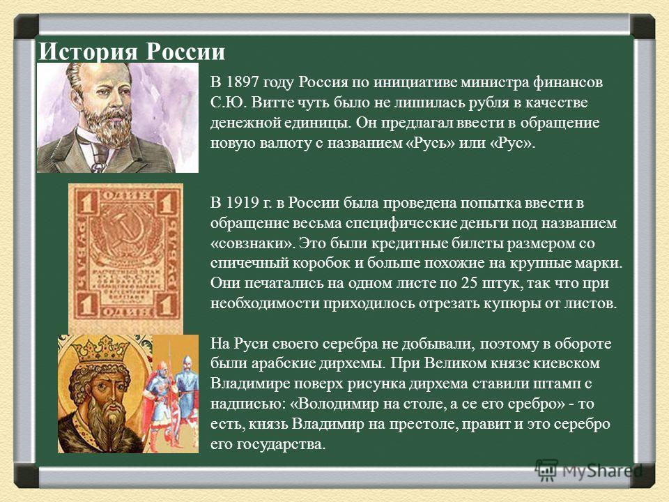 История России В 1897 году Россия по инициативе министра финансов С.Ю. Витте чуть было не лишилась рубля в качестве денежной единицы. Он предлагал ввести в обращение новую валюту с названием «Русь» или «Рус». В 1919 г. в России была проведена попытка