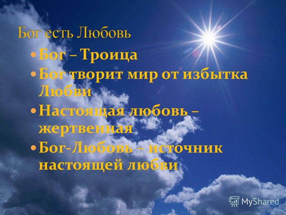 Бог – Троица Бог творит мир от избытка Любви Настоящая любовь – жертвенная Бог-Любовь – источник настоящей любви