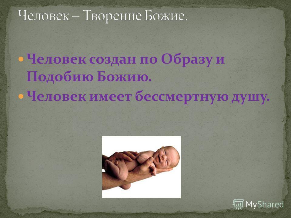 Человек создан по Образу и Подобию Божию. Человек имеет бессмертную душу.