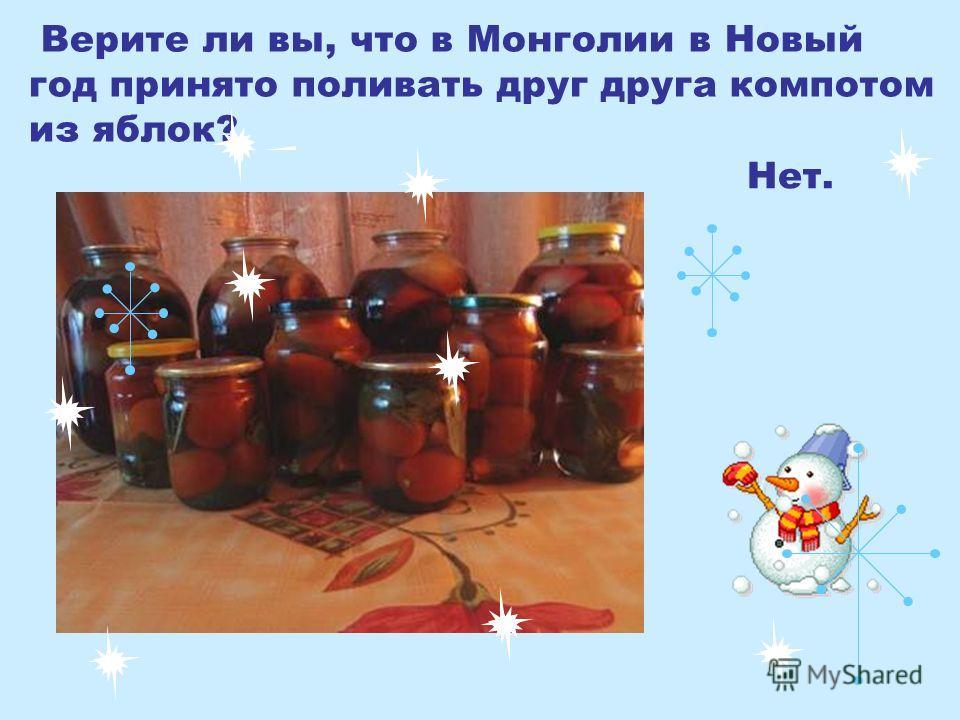 Верите ли вы, что в Монголии в Новый год принято поливать друг друга компотом из яблок? Нет.